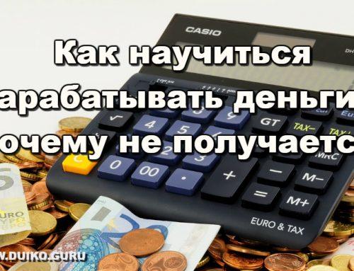 Как научиться зарабатывать деньги. Почему не получается!